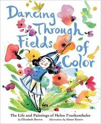 Dancing Through Fields of Color:The Story of Helen Frankenthaler by Elizabeth Brown