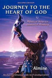 Journey to the Heart of God - Mystical Keys to Immortal Mastery (2nd Edition) by Almine