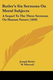 Butler's Six Sermons On Moral Subjects: A Sequel To The Three Sermons On Human Nature (1849) by Joseph Butler image
