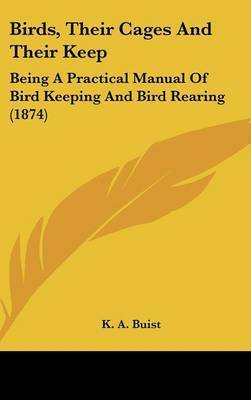 Birds, Their Cages And Their Keep: Being A Practical Manual Of Bird Keeping And Bird Rearing (1874) by K A Buist