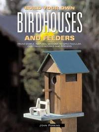 Build Your Own Birdhouses and Feeders: From Simple, Natural Designs to Spectacular, Customized Houses and Feeders by John Perkins image