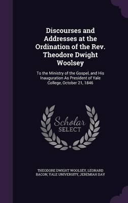 Discourses and Addresses at the Ordination of the REV. Theodore Dwight Woolsey by Theodore Dwight Woolsey