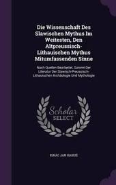 Die Wissenschaft Des Slawischen Mythus Im Weitesten, Den Altpreussisch-Lithauischen Mythus Mitumfassenden Sinne by Ignac Jan Hanu image