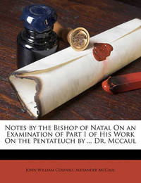 Notes by the Bishop of Natal on an Examination of Part I of His Work on the Pentateuch by ... Dr. McCaul by Bishop John William Colenso