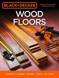Black & Decker Wood Floors by Editors of Cool Springs Press