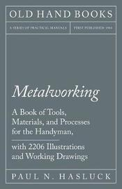 Metalworking - A Book of Tools, Materials, and Processes for the Handyman, with 2,206 Illustrations and Working Drawings by Paul N Hasluck