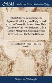 Infants Church-Membership and Baptism, Most Clearly and Fully Proved to Be God's Own Ordinance; From Plain Testimony of the Holy Scripture, ... in a Debate, Managed in Writing, Betwixt Two Friends, ... the Second Edition by Multiple Contributors image