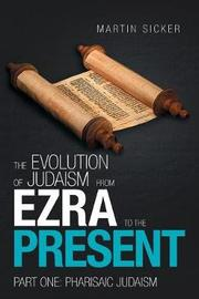 The Evolution of Judaism from Ezra to the Present by Martin Sicker