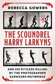 The Scoundrel Harry Larkyns and his Pitiless Killing by the Photographer Eadweard Muybridge by Rebecca Gowers