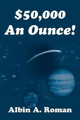 $50,000 an Ounce! by Albin A. Roman