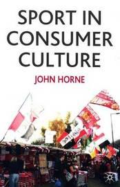 Sport In Consumer Culture by John Horne