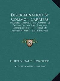 Discrimination by Common Carriers: Hearings Before the Committee on Interstate and Foreign Commerce of the House of Representatives, Sixty-Fourth Congress, First Session (1916) by United States Congress