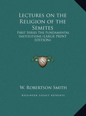Lectures on the Religion of the Semites: First Series the Fundamental Institutions (Large Print Edition) by W Robertson Smith