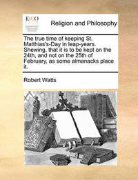 The True Time of Keeping St. Matthias's-Day in Leap-Years. Shewing, That It Is to Be Kept on the 24th, and Not on the 25th of February, as Some Almanacks Place It by Robert Watts