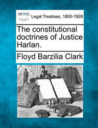 The Constitutional Doctrines of Justice Harlan. by Floyd Barzilia Clark