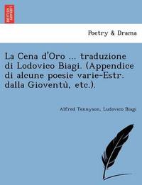 La Cena d'Oro ... Traduzione Di Lodovico Biagi. (Appendice Di Alcune Poesie Varie-Estr. Dalla Gioventù, Etc.). by Ludovico Biagi