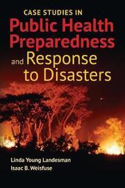 Case Studies In Public Health Preparedness And Response To Disasters by Linda Y Landesman