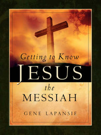 Getting to Know Jesus the Messiah by Gene Lapansie