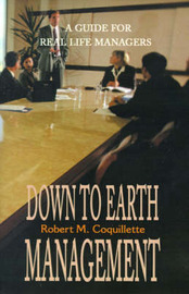 Down to Earth Management: A Guide for Real Life Managers by Robert M. Coquillette image