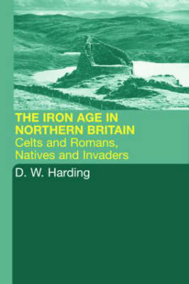 The Iron Age in Northern Britain: Celts and Romans, Natives and Invaders by Dennis William Harding