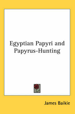 Egyptian Papyri and Papyrus-hunting by James Baikie