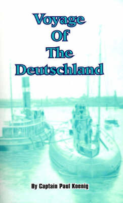 Voyage of the Deutschland: The First Merchant Submarine by Captain Paul Konig