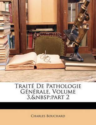 Trait de Pathologie Gnrale, Volume 3, Part 2 by Charles Bouchard
