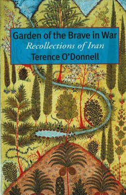 Garden of the Brave in War: Recollections of Iran by Terence O'Donnell
