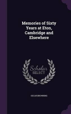 Memories of Sixty Years at Eton, Cambridge and Elsewhere by Oscar Browning