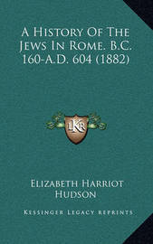 A History of the Jews in Rome. B.C. 160-A.D. 604 (1882) by Elizabeth Harriot Hudson