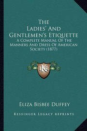 The Ladies' and Gentlemen's Etiquette: A Complete Manual of the Manners and Dress of American Society (1877) by Eliza Bisbee Duffey