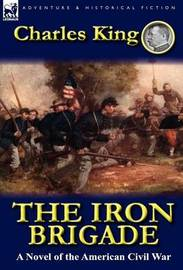 The Iron Brigade by Charles King