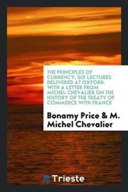 The Principles of Currency; Six Lectures Delivered at Oxford. with a Letter from Michel Chevalier on the History of the Treaty of Commerce with France by Bonamy Price image