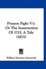 Preston Fight V1: Or the Insurrection of 1715, a Tale (1875) by William , Harrison Ainsworth