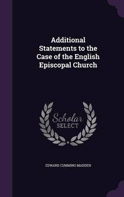 Additional Statements to the Case of the English Episcopal Church by Edward Cumming Madden