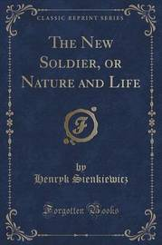 The New Soldier, or Nature and Life (Classic Reprint) by Henryk Sienkiewicz