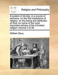 A System of Divinity, in a Course of Sermons, on the First Institutions of Religion; On the Being and Attributes of God; On Some of the Most Important Articles of the Christian Religion Volume 3 of 26 by William Davy