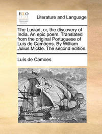 The Lusiad; Or, the Discovery of India. an Epic Poem. Translated from the Original Portuguese of Luis de Camoens. by William Julius Mickle. the Second Edition. by Lus De Camoes
