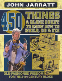 450 Things a Bloke Ought to Know How to Do, Build & Fix: Old-fashioned Wisdom for the 21st Century Bloke by John Jarratt