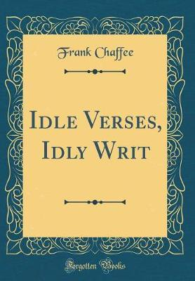 Idle Verses, Idly Writ (Classic Reprint) by Frank Chaffee
