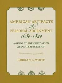American Artifacts of Personal Adornment, 1680-1820 by Carolyn L. White