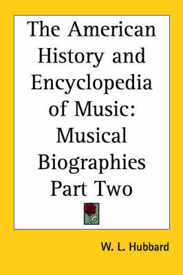 The American History and Encyclopedia of Music: Musical Biographies Part Two by W L Hubbard