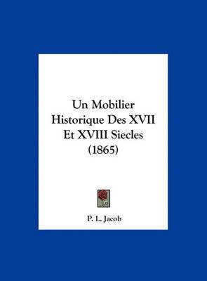Un Mobilier Historique Des XVII Et XVIII Siecles (1865) by P L Jacob