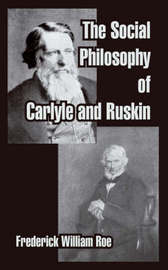 The Social Philosophy of Carlyle and Ruskin by Frederick William Roe image
