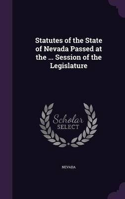 Statutes of the State of Nevada Passed at the ... Session of the Legislature by . Nevada