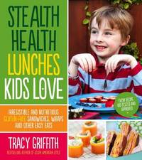 Stealth Health Lunches Kids Love by Tracy Griffith