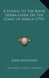 A Voyage to the River Sierra-Leone on the Coast of Africa (1791) by John Matthews