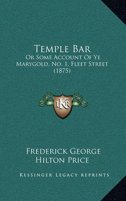 Temple Bar: Or Some Account of Ye Marygold, No. 1, Fleet Street (1875) by Frederick George Hilton Price image