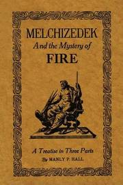 Melchizedek and the Mystery of Fire: A Treatise in Three Parts by Manly P. Hall