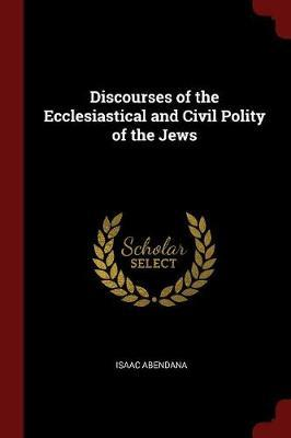 Discourses of the Ecclesiastical and Civil Polity of the Jews by Isaac Abendana